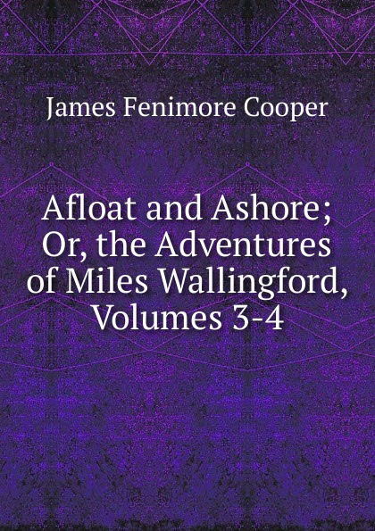 Cooper James Fenimore Afloat and Ashore; Or, the Adventures of Miles Wallingford, Volumes 3-4 cooper j miles wallingford