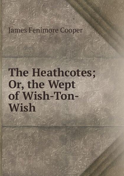 цена Cooper James Fenimore The Heathcotes; Or, the Wept of Wish-Ton-Wish онлайн в 2017 году