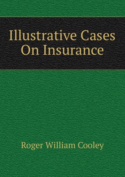 Roger William Cooley Illustrative Cases On Insurance roger william cooley briefs on the law of insurance volume 6
