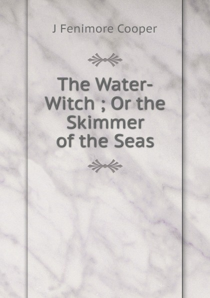 J Fenimore Cooper The Water-Witch ; Or the Skimmer of the Seas j fenimore cooper the water witch or the skimmer of the seas