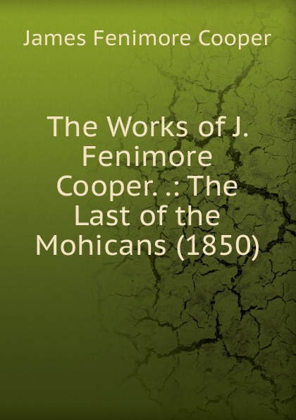 Cooper James Fenimore The Works of J. Fenimore Cooper. .: The Last of the Mohicans (1850) cooper j cooper the last of the mohicans