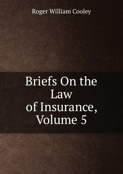 Roger William Cooley Briefs On the Law of Insurance, Volume 5 roger william cooley briefs on the law of insurance volume 6