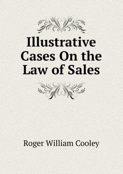 Roger William Cooley Illustrative Cases On the Law of Sales roger william cooley briefs on the law of insurance volume 6