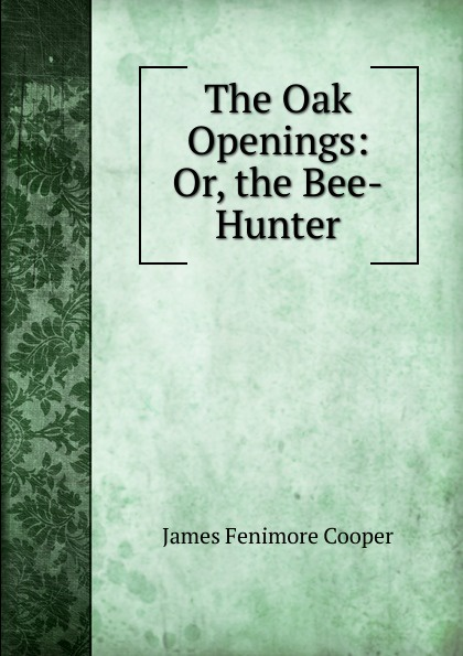 Cooper James Fenimore The Oak Openings: Or, the Bee-Hunter j f cooper the oak openings or the bee hunter