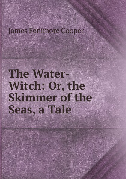Cooper James Fenimore The Water-Witch: Or, the Skimmer of the Seas, a Tale j fenimore cooper the water witch or the skimmer of the seas