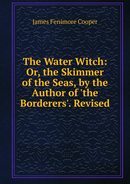 Cooper James Fenimore The Water Witch: Or, the Skimmer of the Seas, by the Author of .the Borderers.. Revised j fenimore cooper the water witch or the skimmer of the seas