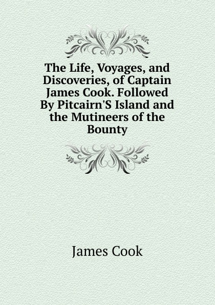 J. Cook The Life, Voyages, and Discoveries, of Captain James Cook. Followed By Pitcairn.S Island and the Mutineers of the Bounty цена в Москве и Питере