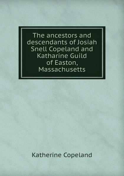 Katherine Copeland The ancestors and descendants of Josiah Snell Copeland and Katharine Guild of Easton, Massachusetts цены