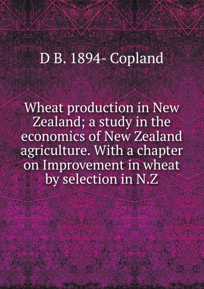 D B. 1894- Copland Wheat production in New Zealand; a study in the economics of New Zealand agriculture. With a chapter on Improvement in wheat by selection in N.Z. недорго, оригинальная цена
