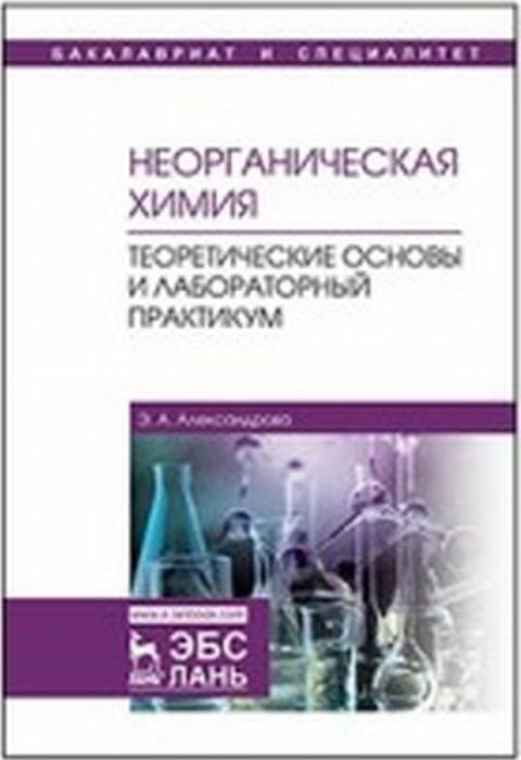 Александрова Э.А. Неорганическая химия. Теоретические основы и лабораторный практикум. Учебник