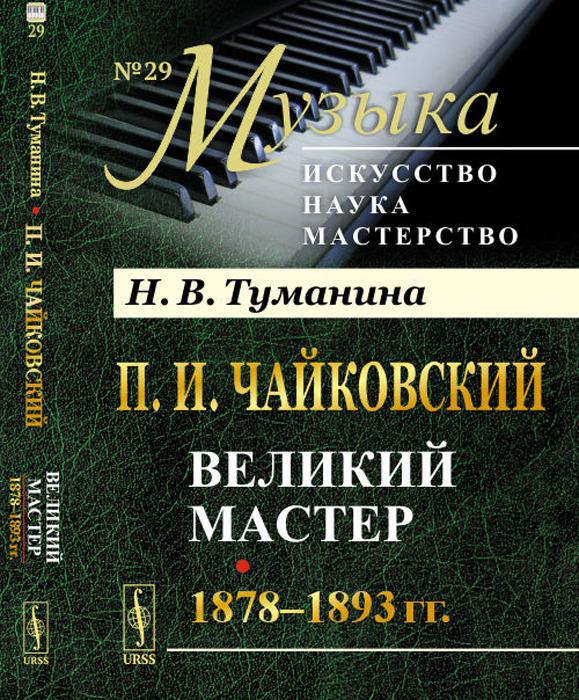 Н. В. Туманина П. И. Чайковский. Великий мастер. 1878-1893 гг.