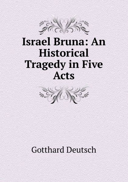 Gotthard Deutsch Israel Bruna: An Historical Tragedy in Five Acts john howard payne brutus or the fall of tarquin an historical tragedy an historical tragedy in five acts