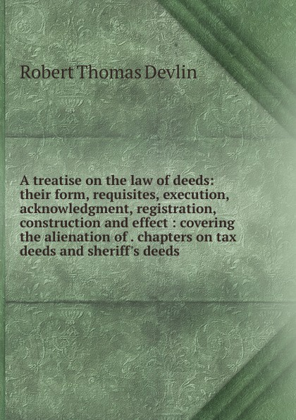 Robert Thomas Devlin A treatise on the law of deeds: their form, requisites, execution, acknowledgment, registration, construction and effect : covering the alienation of . chapters on tax deeds and sheriff.s deeds words and deeds