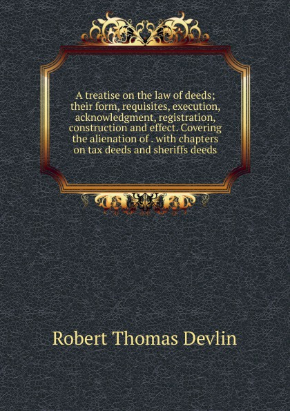 Robert Thomas Devlin A treatise on the law of deeds; their form, requisites, execution, acknowledgment, registration, construction and effect. Covering the alienation of . with chapters on tax deeds and sheriffs deeds words and deeds