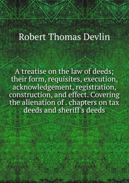 Robert Thomas Devlin A treatise on the law of deeds; their form, requisites, execution, acknowledgement, registration, construction, and effect. Covering the alienation of . chapters on tax deeds and sheriff.s deeds words and deeds