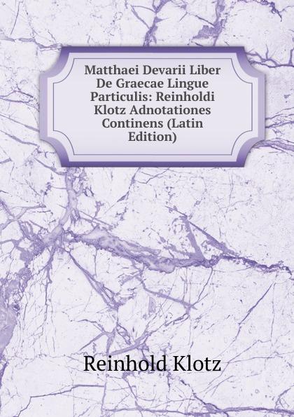 купить Reinhold Klotz Matthaei Devarii Liber De Graecae Lingue Particulis: Reinholdi Klotz Adnotationes Continens (Latin Edition) по цене 1217 рублей