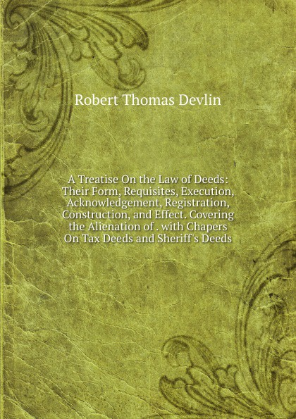 Robert Thomas Devlin A Treatise On the Law of Deeds: Their Form, Requisites, Execution, Acknowledgement, Registration, Construction, and Effect. Covering the Alienation of . with Chapers On Tax Deeds and Sheriff.s Deeds words and deeds