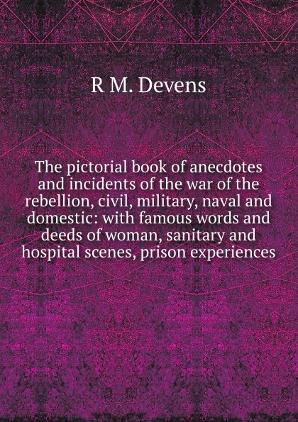 R.M. Devens The pictorial book of anecdotes and incidents of the war of the rebellion, civil, military, naval and domestic: with famous words and deeds of woman, sanitary and hospital scenes, prison experiences words and deeds