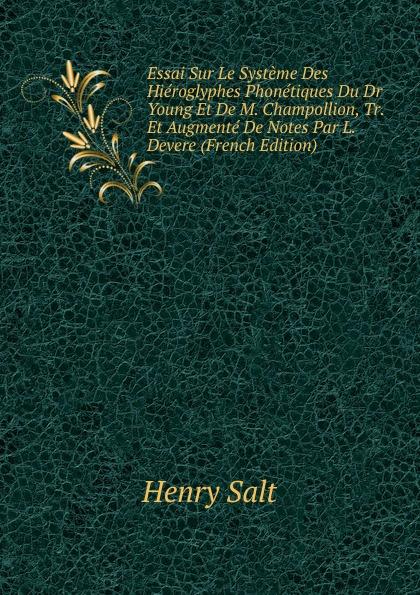 Henry Salt Essai Sur Le Systeme Des Hieroglyphes Phonetiques Du Dr Young Et De M. Champollion, Tr. Et Augmente De Notes Par L. Devere (French Edition) jean francois champollion precis du systeme hieroglyphique des anciens egyptiens