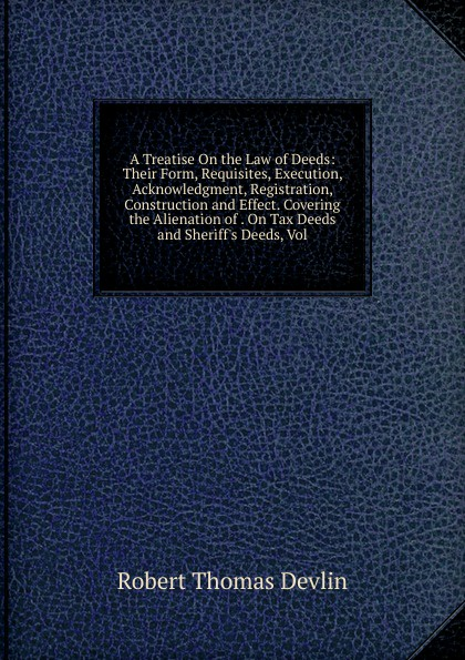 Robert Thomas Devlin A Treatise On the Law of Deeds: Their Form, Requisites, Execution, Acknowledgment, Registration, Construction and Effect. Covering the Alienation of . On Tax Deeds and Sheriff.s Deeds, Vol words and deeds