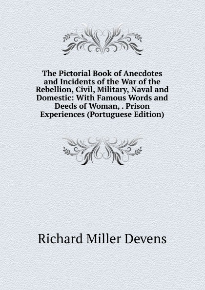 R.M. Devens The Pictorial Book of Anecdotes and Incidents of the War of the Rebellion, Civil, Military, Naval and Domestic: With Famous Words and Deeds of Woman, . Prison Experiences (Portuguese Edition) words and deeds