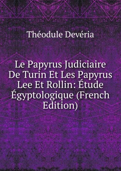 Théodule Devéria Le Papyrus Judiciaire De Turin Et Les Papyrus Lee Et Rollin: Etude Egyptologique (French Edition) théodule devéria memoires et fragments vol 1 classic reprint
