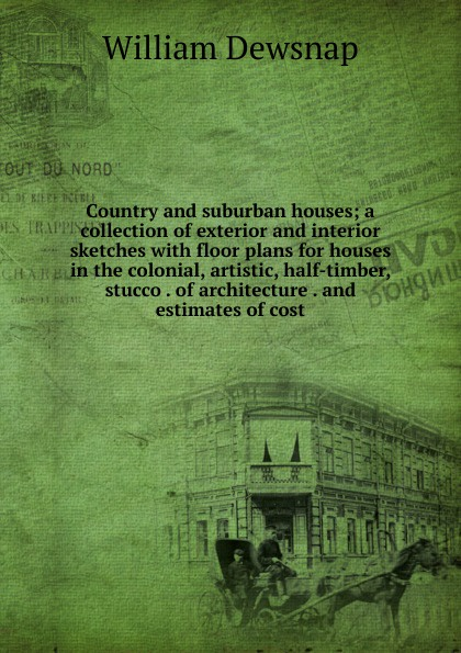 William Dewsnap Country and suburban houses; a collection of exterior and interior sketches with floor plans for houses in the colonial, artistic, half-timber, stucco . of architecture . and estimates of cost