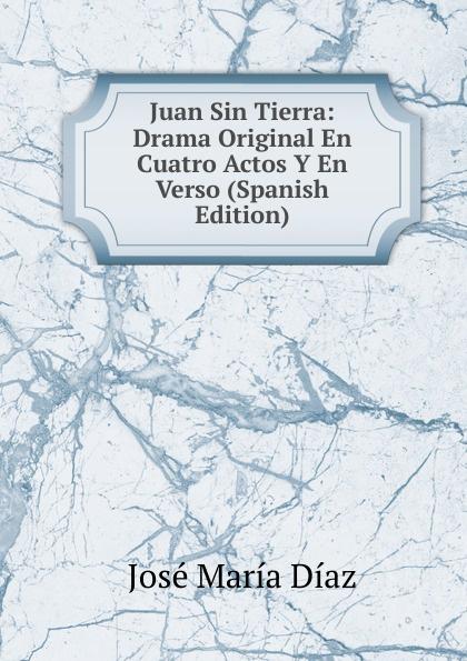 José María Díaz Juan Sin Tierra: Drama Original En Cuatro Actos Y En Verso (Spanish Edition) juan eugenio hartzenbusch primero yo drama en cuatro actos en verso classic reprint