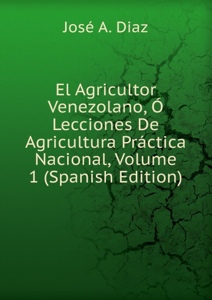 José A. Diaz El Agricultor Venezolano, O Lecciones De Agricultura Practica Nacional, Volume 1 (Spanish Edition) laoa 4 in 1 multi function module network punching with wire insertion cutting function screwdriver la195303