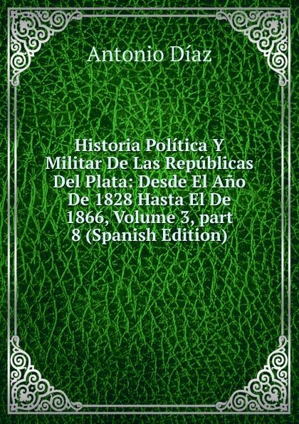 Antonio Díaz Historia Politica Y Militar De Las Republicas Del Plata: Desde El Ano De 1828 Hasta El De 1866, Volume 3,.part 8 (Spanish Edition) бордюр el molino mold yute plata perla 3 5х25
