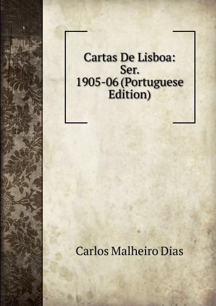 Carlos Malheiro Dias Cartas De Lisboa: Ser. 1905-06 (Portuguese Edition) caminha adolfo 1867 1897 cartas literarias portuguese edition