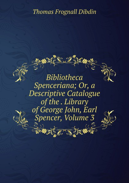 лучшая цена Thomas Frognall Dibdin Bibliotheca Spenceriana; Or, a Descriptive Catalogue of the . Library of George John, Earl Spencer, Volume 3