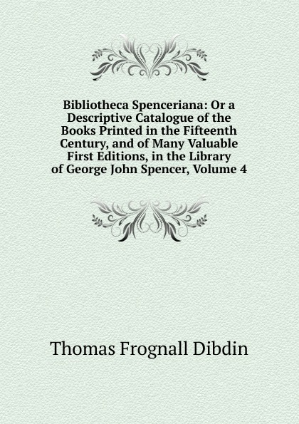 Thomas Frognall Dibdin Bibliotheca Spenceriana: Or a Descriptive Catalogue of the Books Printed in the Fifteenth Century, and of Many Valuable First Editions, in the Library of George John Spencer, Volume 4 thomas frognall dibdin bibliotheca spenceriana vol 3