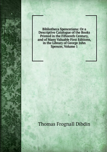 Thomas Frognall Dibdin Bibliotheca Spenceriana: Or a Descriptive Catalogue of the Books Printed in the Fifteenth Century, and of Many Valuable First Editions, in the Library of George John Spencer, Volume 1 thomas frognall dibdin bibliotheca spenceriana vol 3