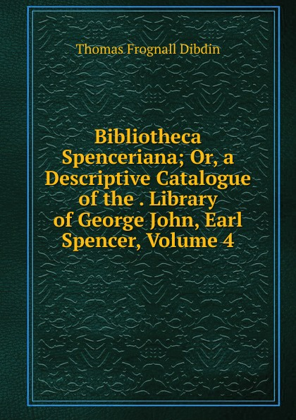 лучшая цена Thomas Frognall Dibdin Bibliotheca Spenceriana; Or, a Descriptive Catalogue of the . Library of George John, Earl Spencer, Volume 4