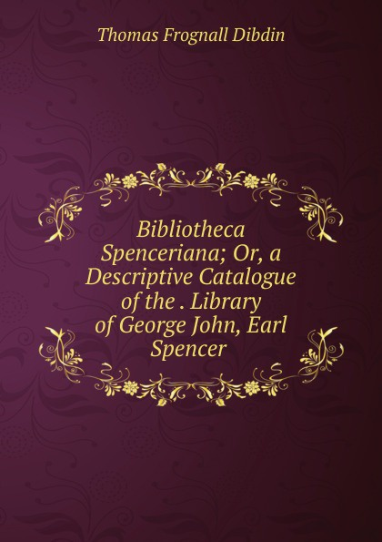 лучшая цена Thomas Frognall Dibdin Bibliotheca Spenceriana; Or, a Descriptive Catalogue of the . Library of George John, Earl Spencer .