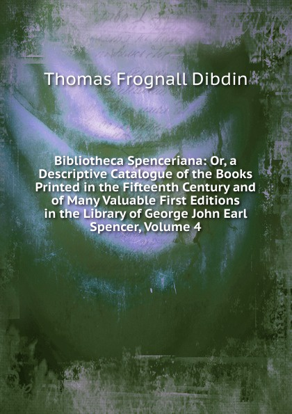 Thomas Frognall Dibdin Bibliotheca Spenceriana: Or, a Descriptive Catalogue of the Books Printed in the Fifteenth Century and of Many Valuable First Editions in the Library of George John Earl Spencer, Volume 4 thomas frognall dibdin bibliotheca spenceriana vol 3