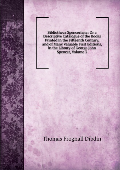 Thomas Frognall Dibdin Bibliotheca Spenceriana: Or a Descriptive Catalogue of the Books Printed in the Fifteenth Century, and of Many Valuable First Editions, in the Library of George John Spencer, Volume 3 thomas frognall dibdin bibliotheca spenceriana vol 3