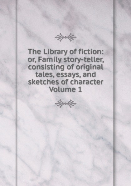 The Library of fiction: or, Family story-teller, consisting of original tales, essays, and sketches of character Volume 1 tales speeches essays and sketches