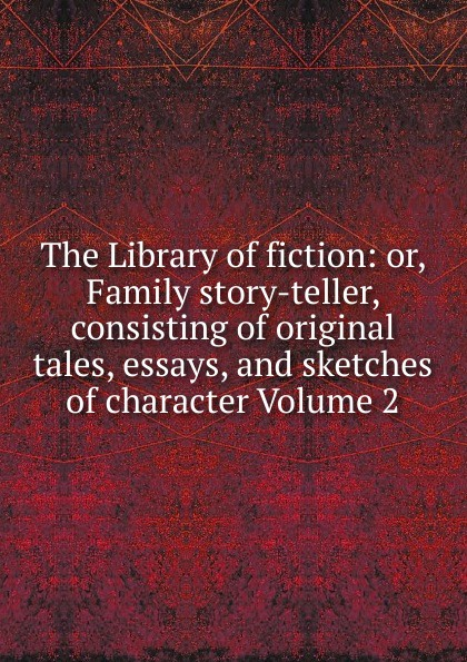 The Library of fiction: or, Family story-teller, consisting of original tales, essays, and sketches of character Volume 2 tales speeches essays and sketches