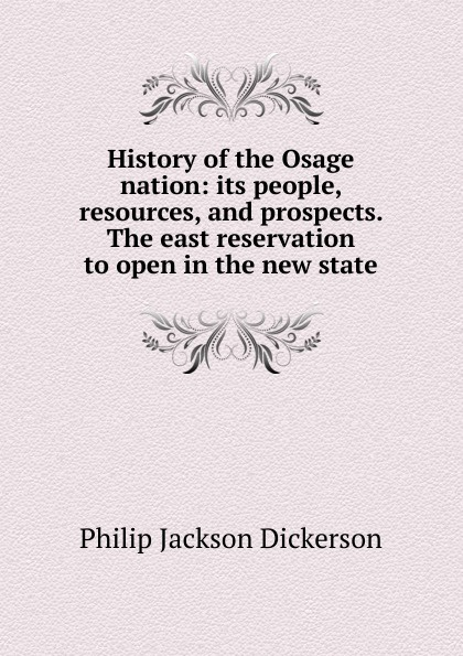 лучшая цена Philip Jackson Dickerson History of the Osage nation: its people, resources, and prospects. The east reservation to open in the new state