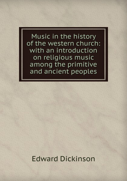 Edward Dickinson Music in the history of the western church: with an introduction on religious music among the primitive and ancient peoples william andrew leonard music in the western church