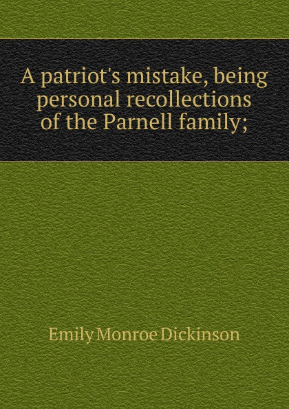 Emily Monroe Dickinson A patriot.s mistake, being personal recollections of the Parnell family;