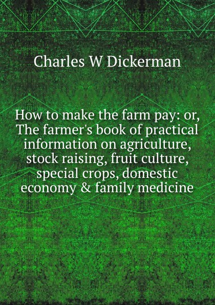 Charles W Dickerman How to make the farm pay: or, The farmer.s book of practical information on agriculture, stock raising, fruit culture, special crops, domestic economy . family medicine watanabe wade o practical flatfish culture and stock enhancement