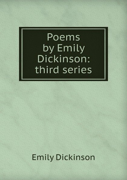 Emily Dickinson Poems by Emily Dickinson: third series