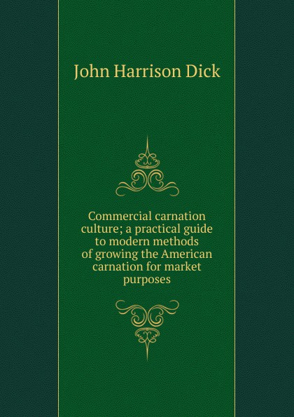 John Harrison Dick Commercial carnation culture; a practical guide to modern methods of growing the American carnation for market purposes levi leslie lamborn american carnation culture