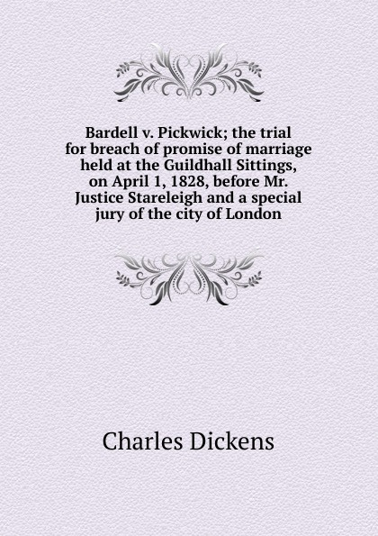 Charles Dickens Bardell v. Pickwick; the trial for breach of promise of marriage held at the Guildhall Sittings, on April 1, 1828, before Mr. Justice Stareleigh and a special jury of the city of London breach of promise