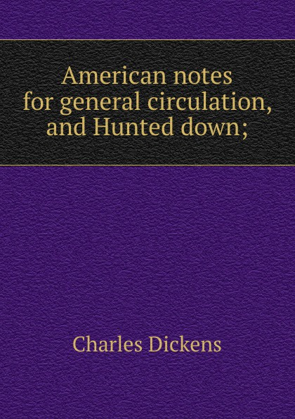 Charles Dickens American notes for general circulation, and Hunted down; dickens c going into society and hunted down