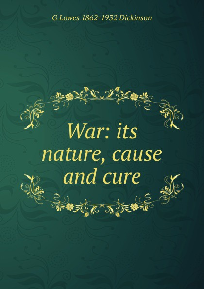 Dickinson G. Lowes War: its nature, cause and cure nature cure