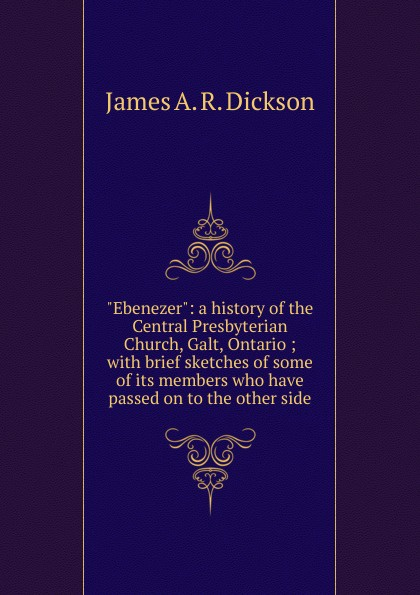 James A. R. Dickson Ebenezer: a history of the Central Presbyterian Church, Galt, Ontario ; with brief sketches of some of its members who have passed on to the other side helen dickson a scoundrel of consequence